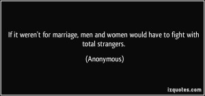 quote-if-it-weren-t-for-marriage-men-and-women-would-have-to-fight-with-total-strangers-anonymous-353822